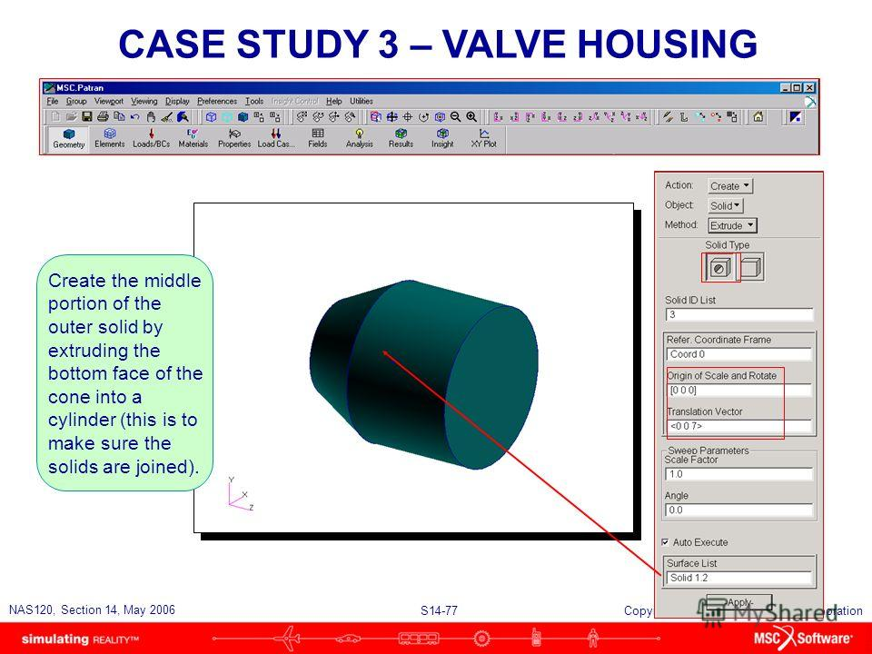 S14-77 NAS120, Section 14, May 2006 Copyright 2006 MSC.Software Corporation CASE STUDY 3 – VALVE HOUSING Create the middle portion of the outer solid by extruding the bottom face of the cone into a cylinder (this is to make sure the solids are joined