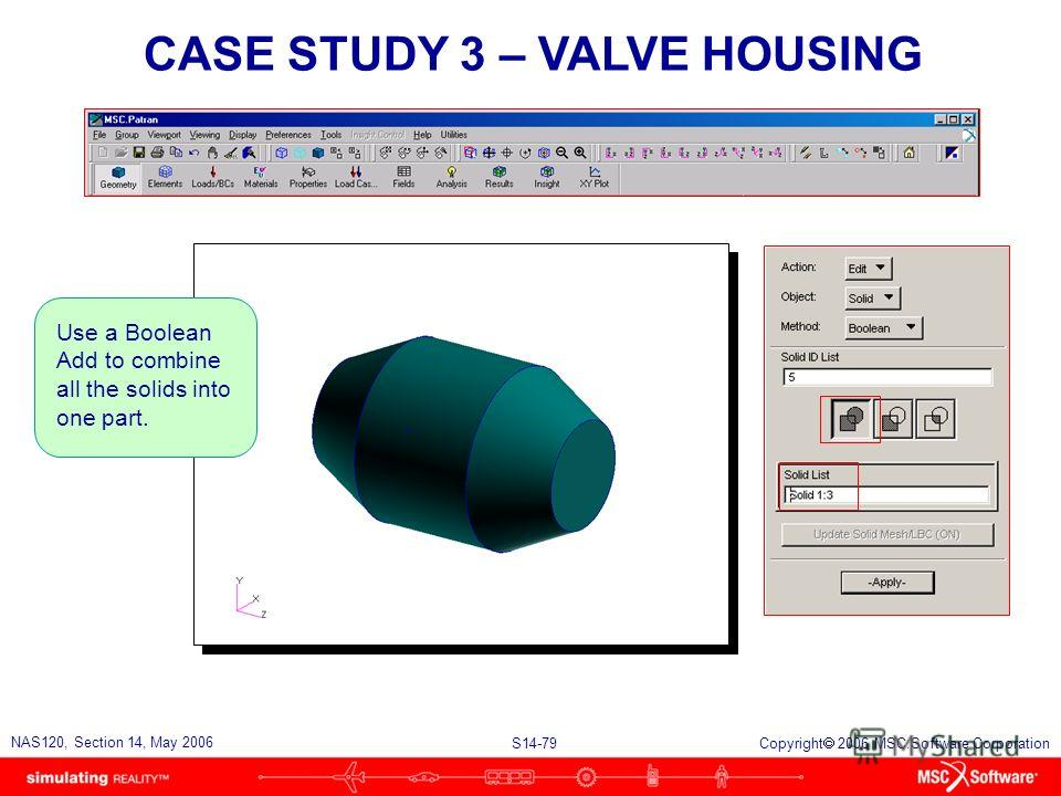 S14-79 NAS120, Section 14, May 2006 Copyright 2006 MSC.Software Corporation CASE STUDY 3 – VALVE HOUSING Use a Boolean Add to combine all the solids into one part.