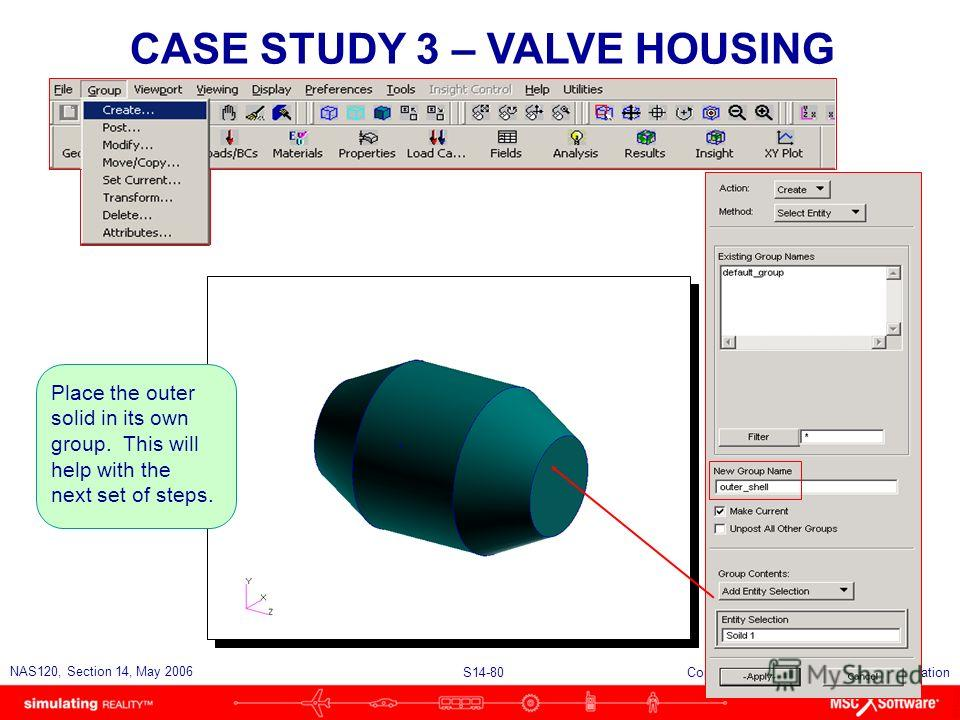 S14-80 NAS120, Section 14, May 2006 Copyright 2006 MSC.Software Corporation CASE STUDY 3 – VALVE HOUSING Place the outer solid in its own group. This will help with the next set of steps.