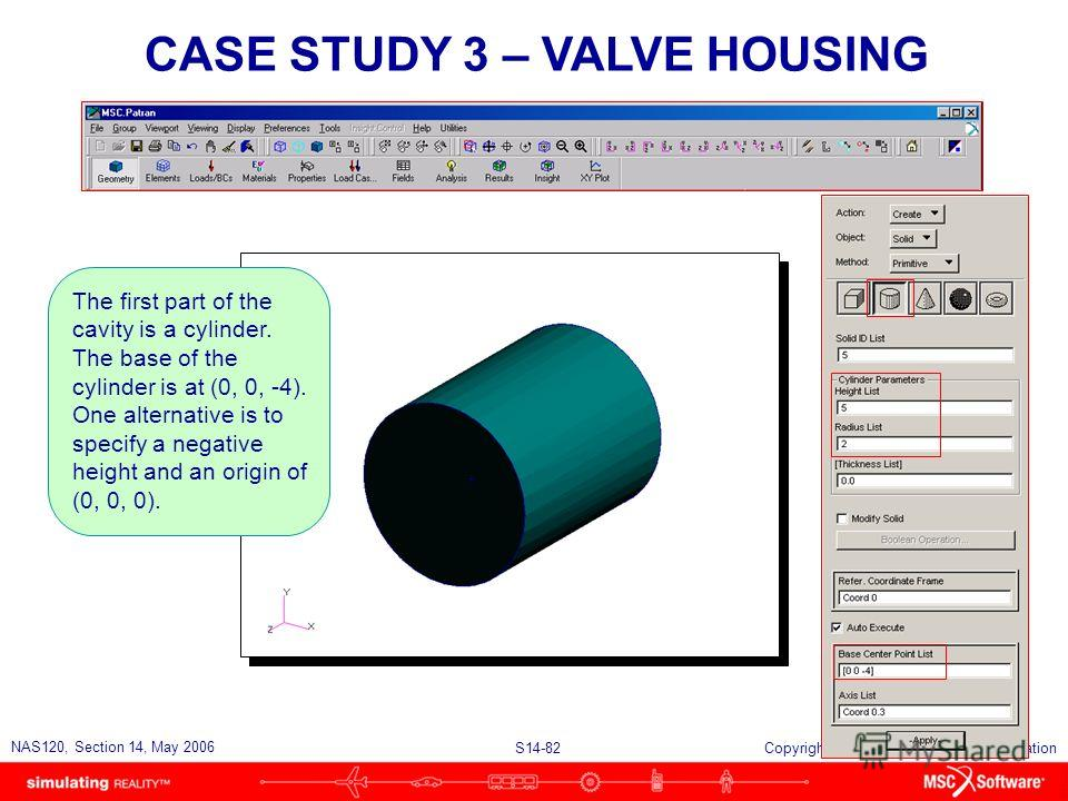 S14-82 NAS120, Section 14, May 2006 Copyright 2006 MSC.Software Corporation CASE STUDY 3 – VALVE HOUSING The first part of the cavity is a cylinder. The base of the cylinder is at (0, 0, -4). One alternative is to specify a negative height and an ori