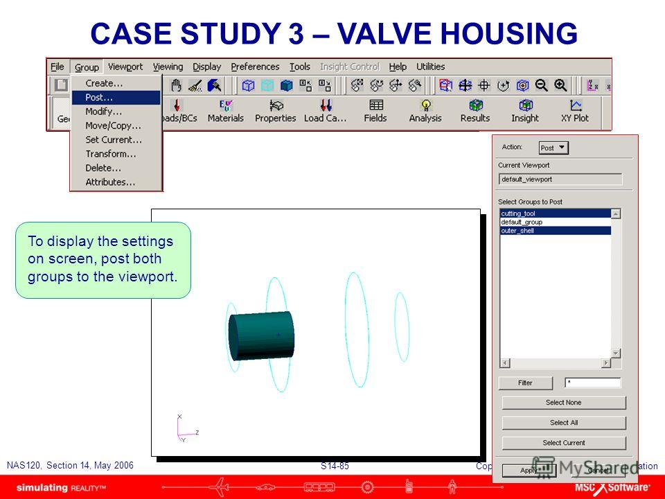 S14-85 NAS120, Section 14, May 2006 Copyright 2006 MSC.Software Corporation To display the settings on screen, post both groups to the viewport. CASE STUDY 3 – VALVE HOUSING