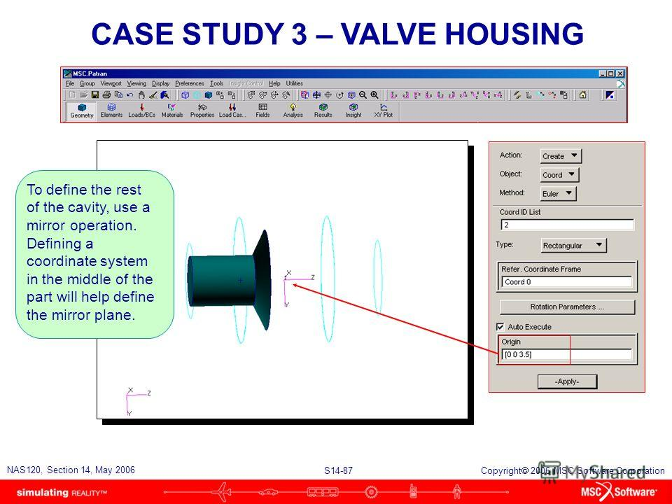 S14-87 NAS120, Section 14, May 2006 Copyright 2006 MSC.Software Corporation CASE STUDY 3 – VALVE HOUSING To define the rest of the cavity, use a mirror operation. Defining a coordinate system in the middle of the part will help define the mirror plan