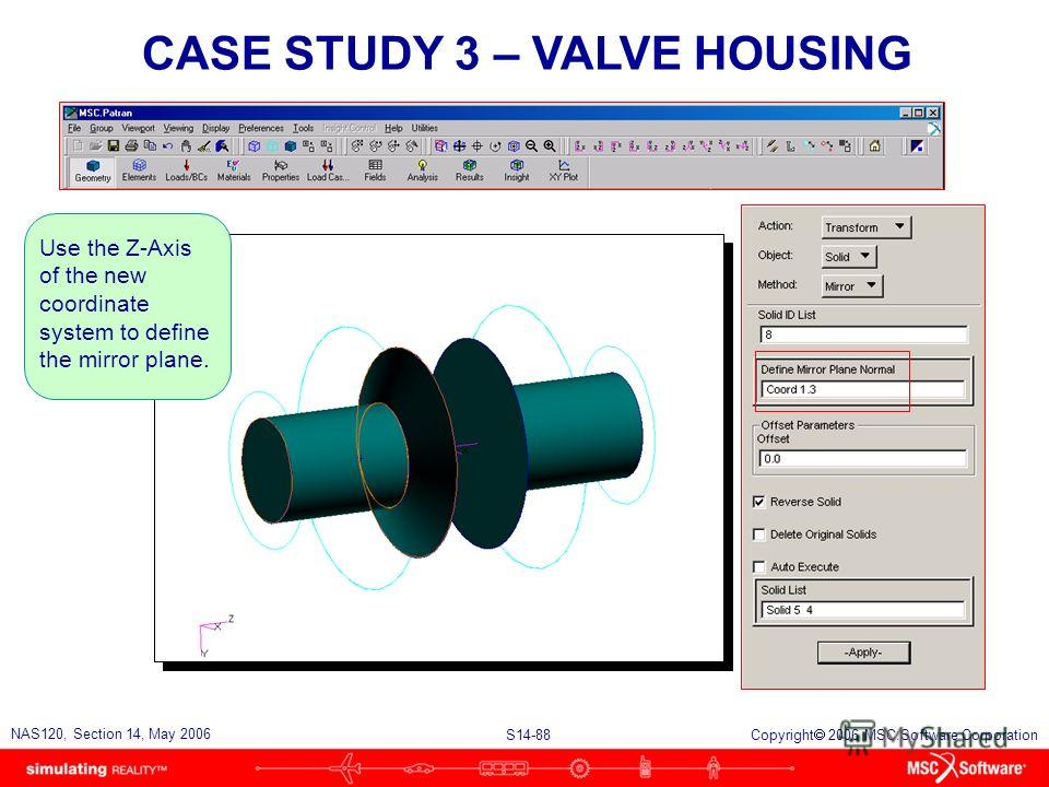 S14-88 NAS120, Section 14, May 2006 Copyright 2006 MSC.Software Corporation CASE STUDY 3 – VALVE HOUSING Use the Z-Axis of the new coordinate system to define the mirror plane.