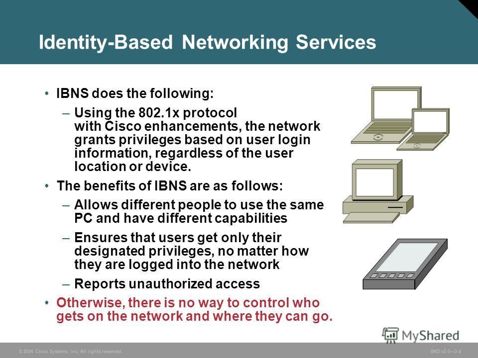© 2006 Cisco Systems, Inc. All rights reserved. SND v2.03-4 Identity-Based Networking Services IBNS does the following: –Using the 802.1x protocol with Cisco enhancements, the network grants privileges based on user login information, regardless of t