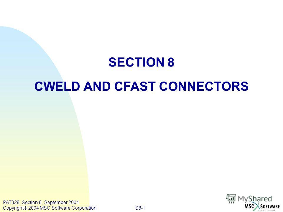S8-1 PAT328, Section 8, September 2004 Copyright 2004 MSC.Software Corporation SECTION 8 CWELD AND CFAST CONNECTORS
