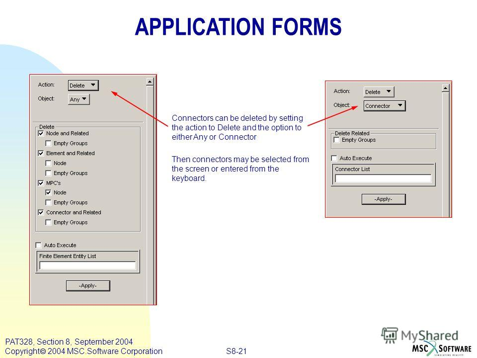 S8-21 PAT328, Section 8, September 2004 Copyright 2004 MSC.Software Corporation APPLICATION FORMS Connectors can be deleted by setting the action to Delete and the option to either Any or Connector Then connectors may be selected from the screen or e