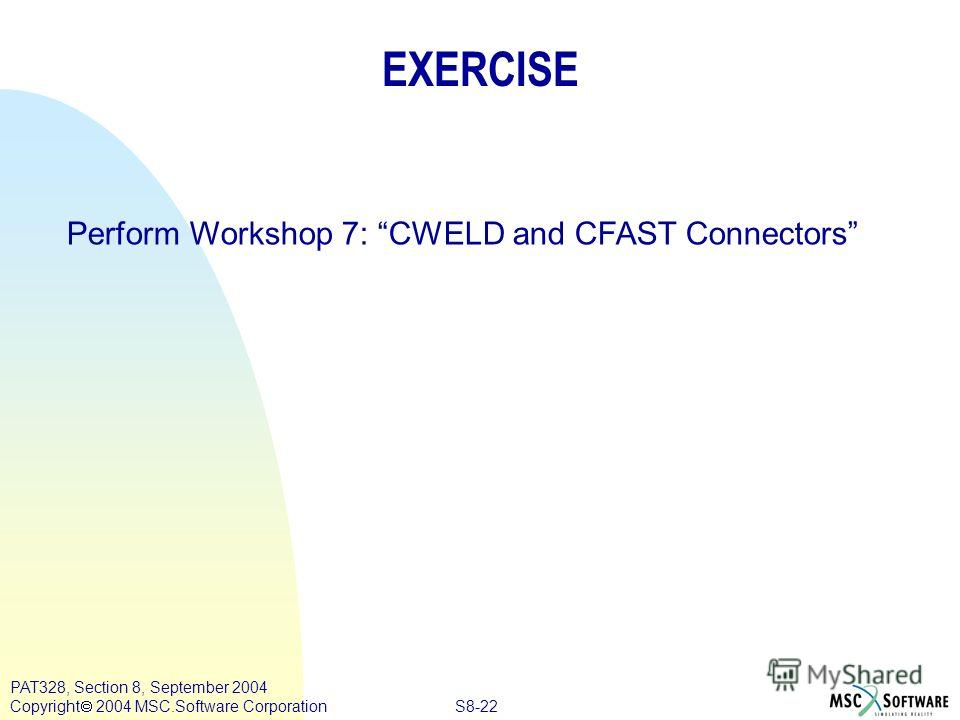 S8-22 PAT328, Section 8, September 2004 Copyright 2004 MSC.Software Corporation EXERCISE Perform Workshop 7: CWELD and CFAST Connectors