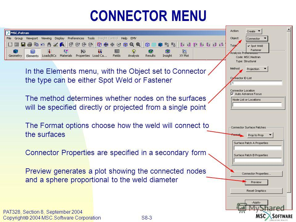 S8-3 PAT328, Section 8, September 2004 Copyright 2004 MSC.Software Corporation CONNECTOR MENU In the Elements menu, with the Object set to Connector the type can be either Spot Weld or Fastener The method determines whether nodes on the surfaces will
