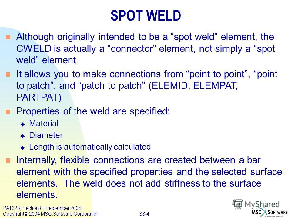 S8-4 PAT328, Section 8, September 2004 Copyright 2004 MSC.Software Corporation SPOT WELD n Although originally intended to be a spot weld element, the CWELD is actually a connector element, not simply a spot weld element n It allows you to make conne