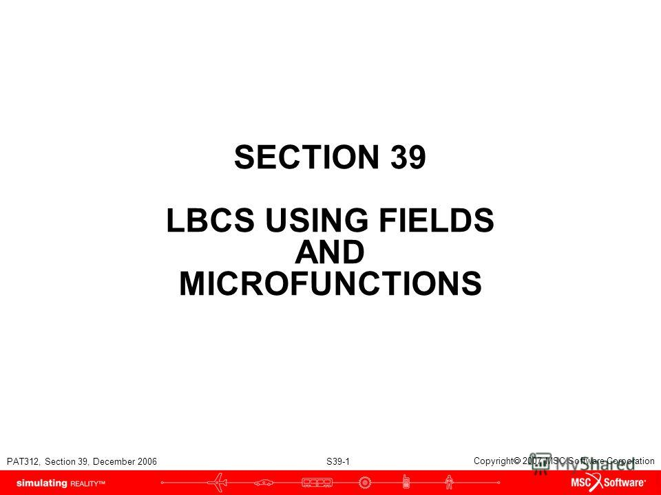 PAT312, Section 39, December 2006 S39-1 Copyright 2007 MSC.Software Corporation SECTION 39 LBCS USING FIELDS AND MICROFUNCTIONS