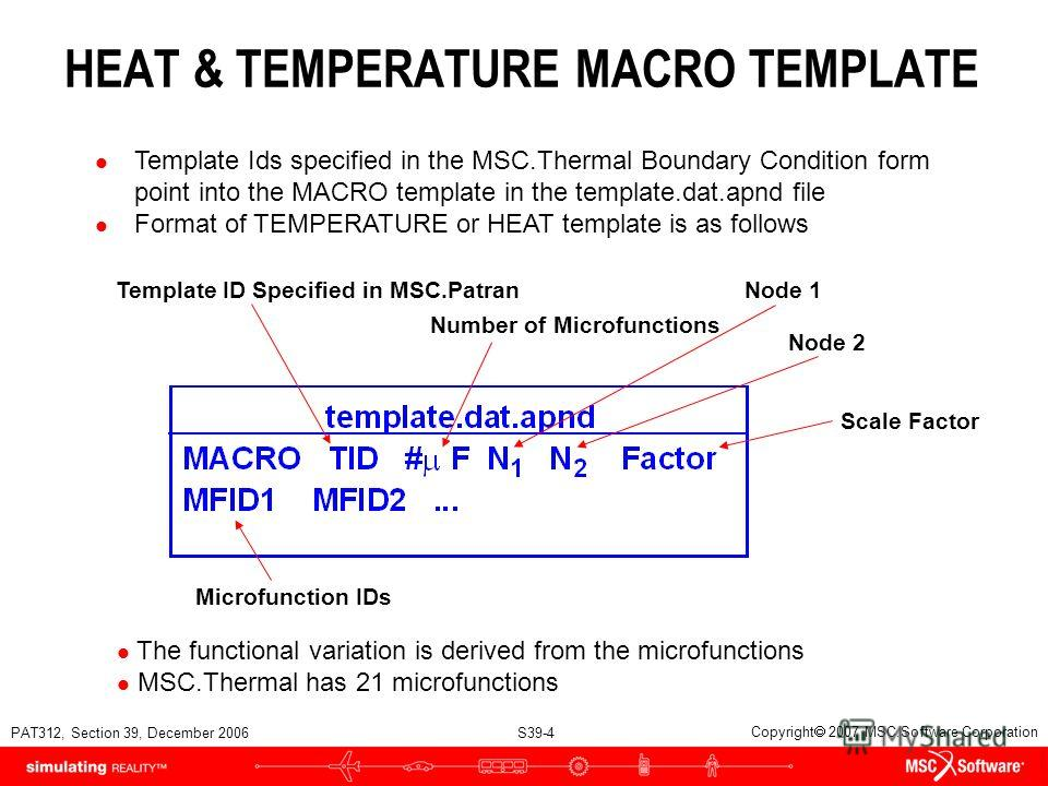 PAT312, Section 39, December 2006 S39-4 Copyright 2007 MSC.Software Corporation l Template Ids specified in the MSC.Thermal Boundary Condition form point into the MACRO template in the template.dat.apnd file l Format of TEMPERATURE or HEAT template i