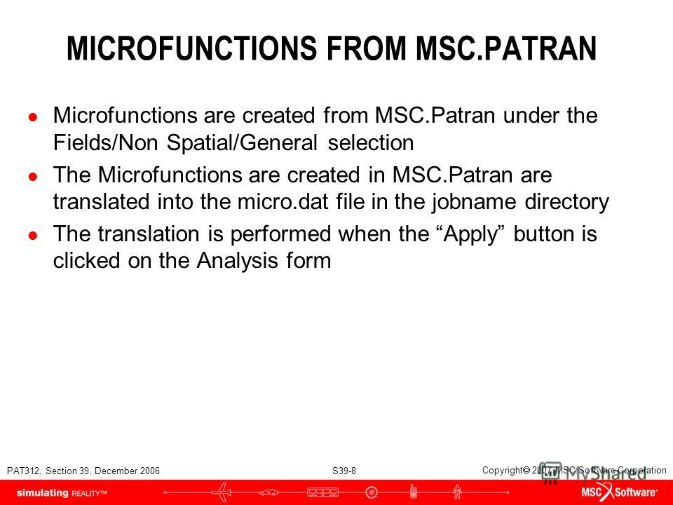 PAT312, Section 39, December 2006 S39-8 Copyright 2007 MSC.Software Corporation MICROFUNCTIONS FROM MSC.PATRAN l Microfunctions are created from MSC.Patran under the Fields/Non Spatial/General selection l The Microfunctions are created in MSC.Patran