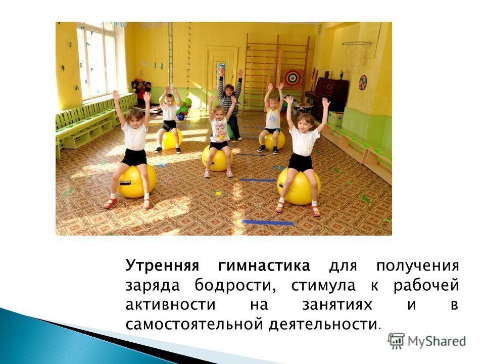 Утренняя гимнастика для получения заряда бодрости, стимула к рабочей активности на занятиях и в самостоятельной деятельности.