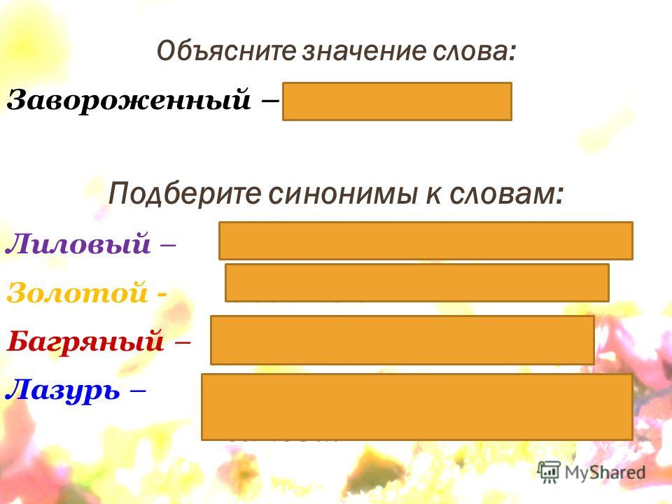 Объясните значение слова: Завороженный – очарованный Подберите синонимы к словам: Лиловый – фиолетовый, сиреневый. Золотой - жёлтый Багряный – тёмно – красный. Лазурь – светло-синий цвет, синева.