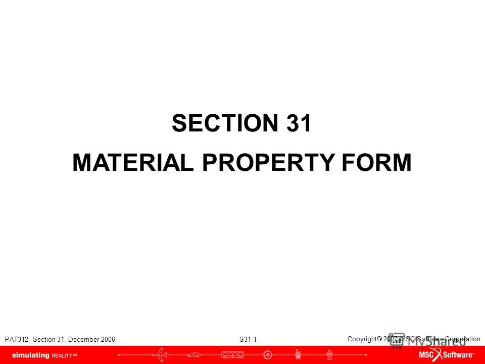 PAT312, Section 31, December 2006 S31-1 Copyright 2007 MSC.Software Corporation SECTION 31 MATERIAL PROPERTY FORM