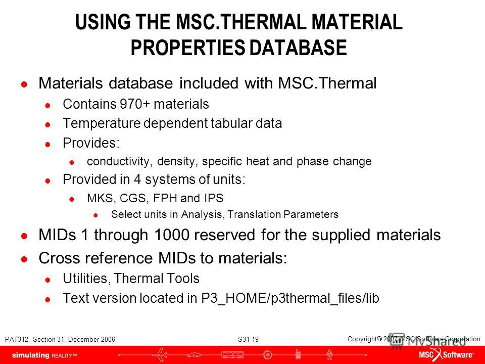 PAT312, Section 31, December 2006 S31-19 Copyright 2007 MSC.Software Corporation USING THE MSC.THERMAL MATERIAL PROPERTIES DATABASE l Materials database included with MSC.Thermal l Contains 970+ materials l Temperature dependent tabular data l Provid