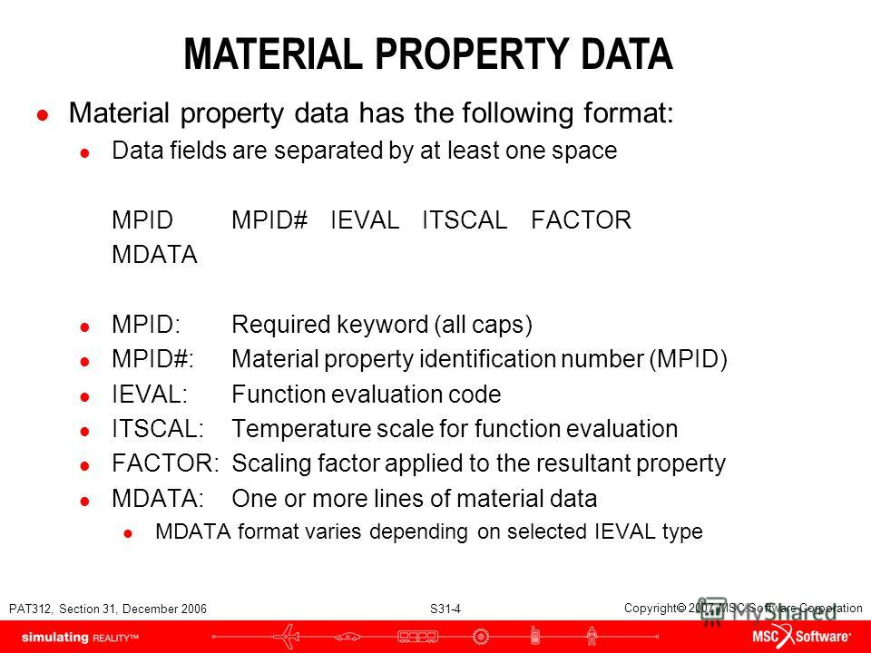 PAT312, Section 31, December 2006 S31-4 Copyright 2007 MSC.Software Corporation MATERIAL PROPERTY DATA l Material property data has the following format: l Data fields are separated by at least one space MPIDMPID#IEVALITSCALFACTOR MDATA l MPID:Requir