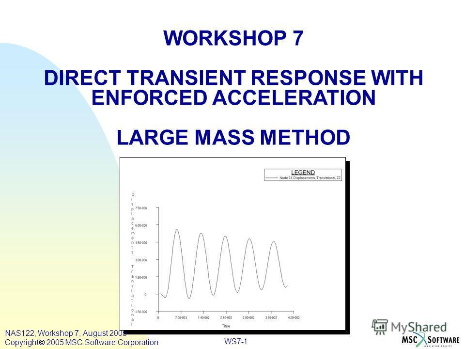WS7-1 WORKSHOP 7 DIRECT TRANSIENT RESPONSE WITH ENFORCED ACCELERATION LARGE MASS METHOD NAS122, Workshop 7, August 2005 Copyright 2005 MSC.Software Corporation