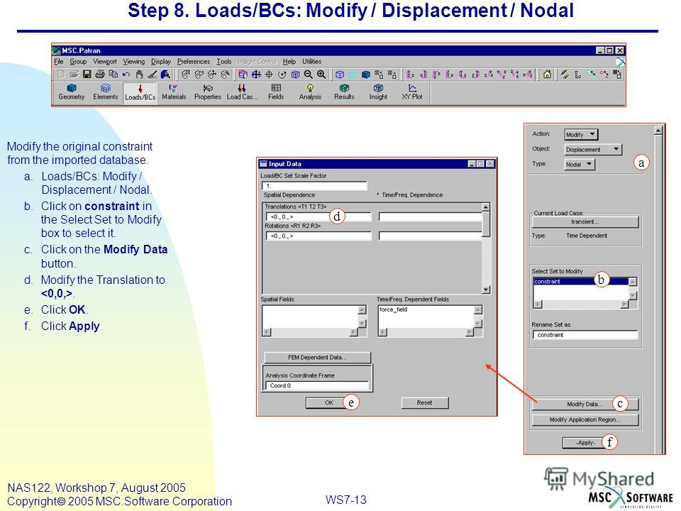 WS7-13 NAS122, Workshop 7, August 2005 Copyright 2005 MSC.Software Corporation Step 8. Loads/BCs: Modify / Displacement / Nodal Modify the original constraint from the imported database. a.Loads/BCs: Modify / Displacement / Nodal. b.Click on constrai