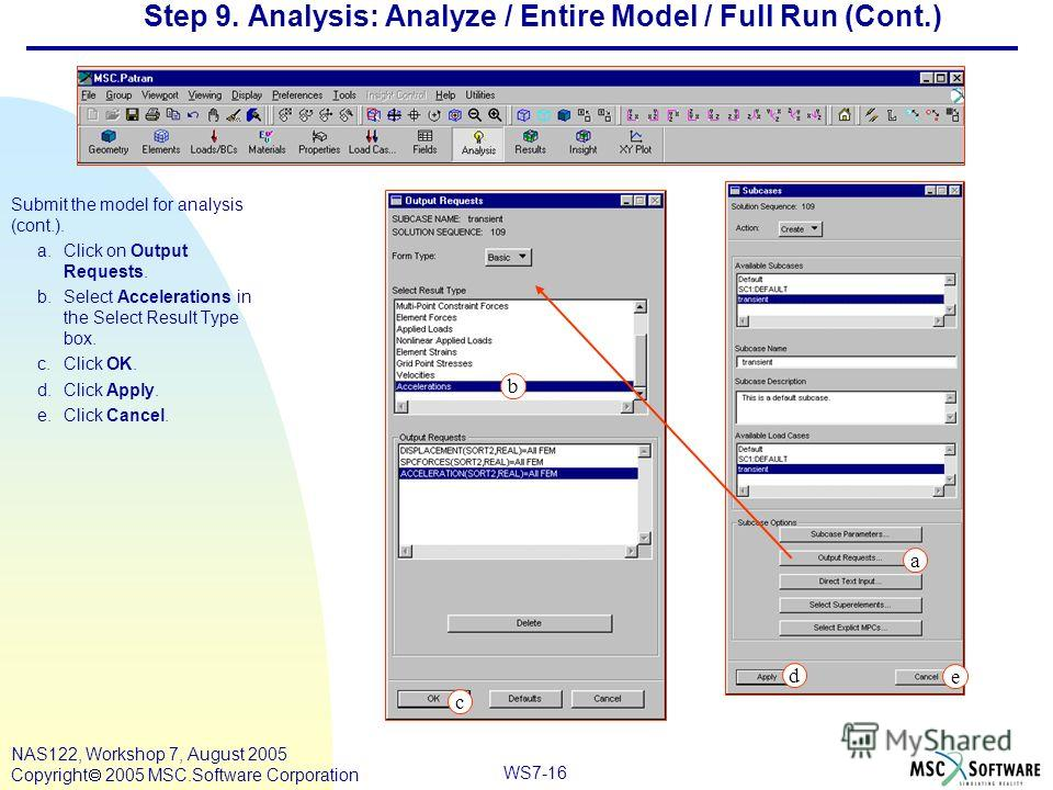 WS7-16 NAS122, Workshop 7, August 2005 Copyright 2005 MSC.Software Corporation Step 9. Analysis: Analyze / Entire Model / Full Run (Cont.) Submit the model for analysis (cont.). a.Click on Output Requests. b.Select Accelerations in the Select Result