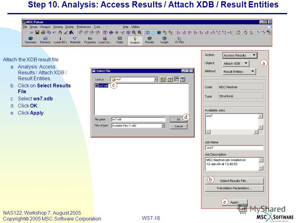 WS7-18 NAS122, Workshop 7, August 2005 Copyright 2005 MSC.Software Corporation Step 10. Analysis: Access Results / Attach XDB / Result Entities Attach the XDB result file. a.Analysis: Access Results / Attach XDB / Result Entities. b.Click on Select R