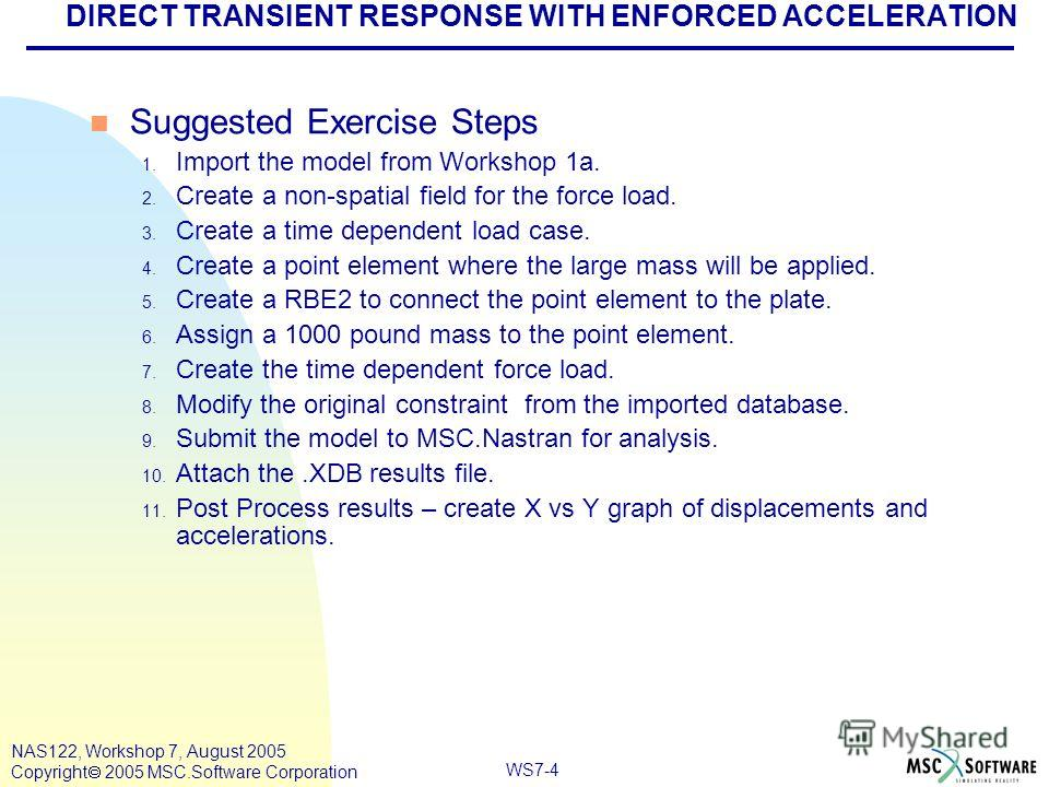 WS7-4 NAS122, Workshop 7, August 2005 Copyright 2005 MSC.Software Corporation DIRECT TRANSIENT RESPONSE WITH ENFORCED ACCELERATION n Suggested Exercise Steps 1. Import the model from Workshop 1a. 2. Create a non-spatial field for the force load. 3. C