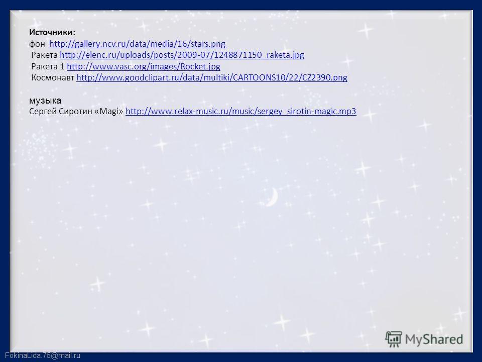 FokinaLida.75@mail.ru Источники: фон http://gallery.ncv.ru/data/media/16/stars.png Ракета http://elenc.ru/uploads/posts/2009-07/1248871150_raketa.jpg Ракета 1 http://www.vasc.org/images/Rocket.jpg Космонавт http://www.goodclipart.ru/data/multiki/CART
