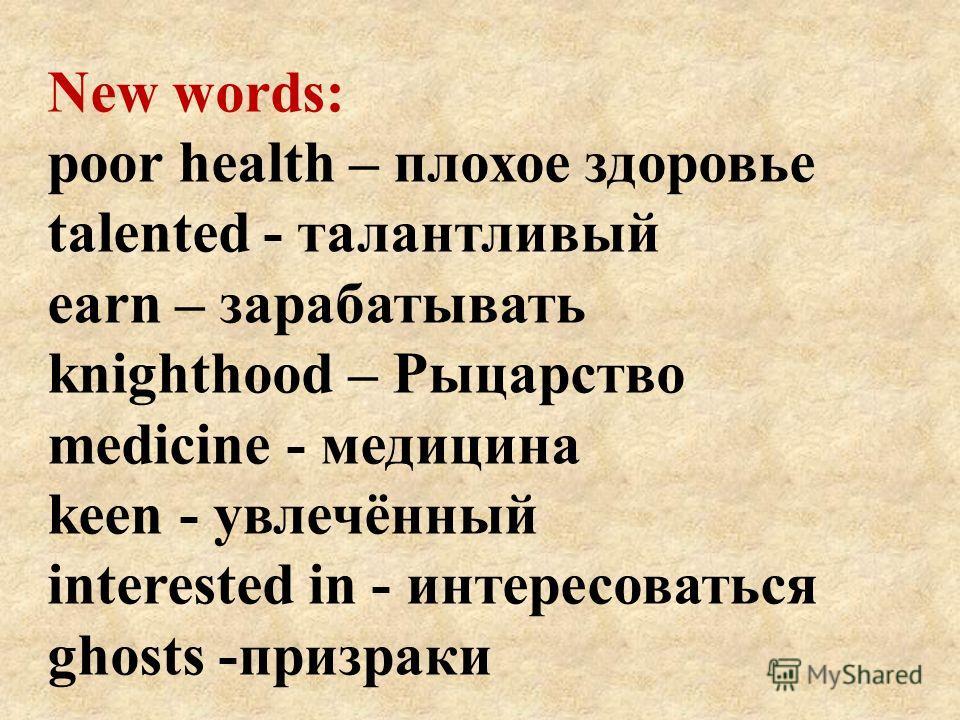 New words: poor health – плохое здоровье talented - талантливый earn – зарабатывать knighthood – Рыцарство medicine - медицина keen - увлечённый interested in - интересоваться ghosts -призраки
