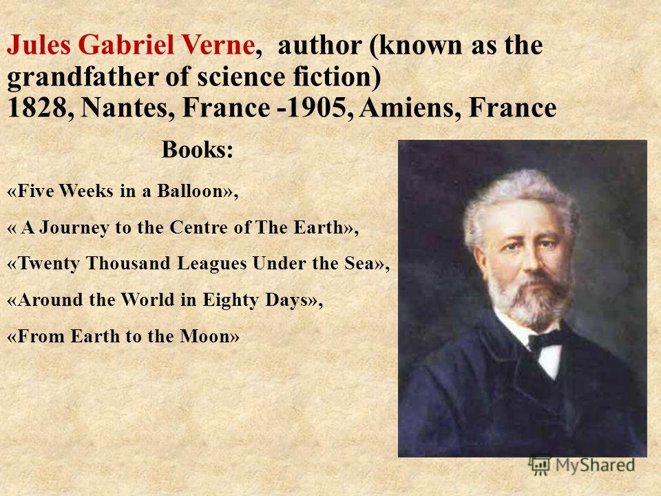 Books: «Five Weeks in a Balloon», « A Journey to the Centre of The Earth», «Twenty Thousand Leagues Under the Sea», «Around the World in Eighty Days», «From Earth to the Moon» Jules Gabriel Verne, author (known as the grandfather of science fiction)