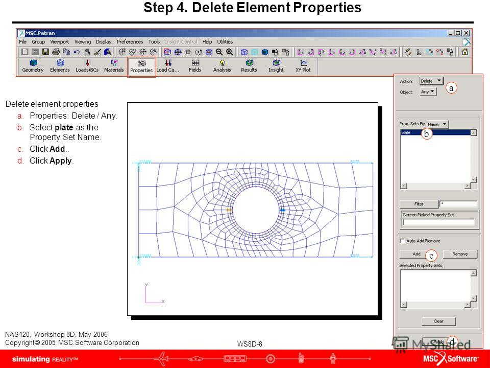WS8D-8 NAS120, Workshop 8D, May 2006 Copyright 2005 MSC.Software Corporation Step 4. Delete Element Properties Delete element properties a.Properties: Delete / Any. b.Select plate as the Property Set Name. c.Click Add.. d.Click Apply. a b d c