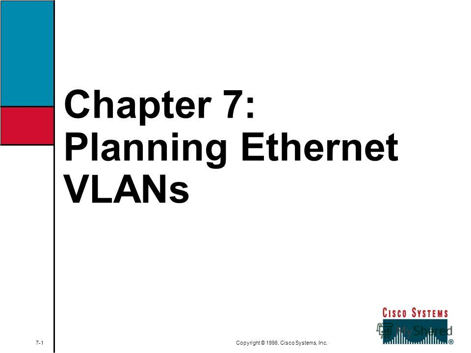 Chapter 7: Planning Ethernet VLANs 7-1 Copyright © 1998, Cisco Systems, Inc.