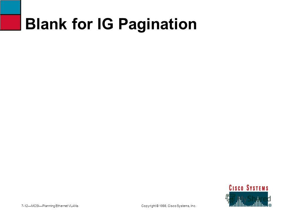 7-12MCSIPlanning Ethernet VLANs Copyright © 1998, Cisco Systems, Inc. Blank for IG Pagination