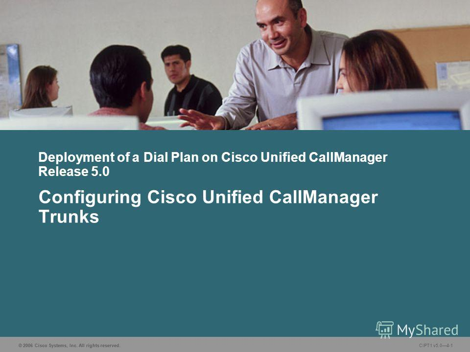© 2006 Cisco Systems, Inc. All rights reserved. CIPT1 v5.04-1 Deployment of a Dial Plan on Cisco Unified CallManager Release 5.0 Configuring Cisco Unified CallManager Trunks