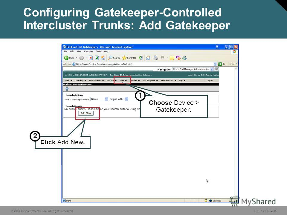 © 2006 Cisco Systems, Inc. All rights reserved. CIPT1 v5.04-15 Configuring Gatekeeper-Controlled Intercluster Trunks: Add Gatekeeper Click Add New. Choose Device > Gatekeeper. 2 1