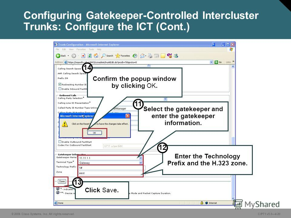 © 2006 Cisco Systems, Inc. All rights reserved. CIPT1 v5.04-20 Configuring Gatekeeper-Controlled Intercluster Trunks: Configure the ICT (Cont.) Click Save. 13 Confirm the popup window by clicking OK. 14 Select the gatekeeper and enter the gatekeeper