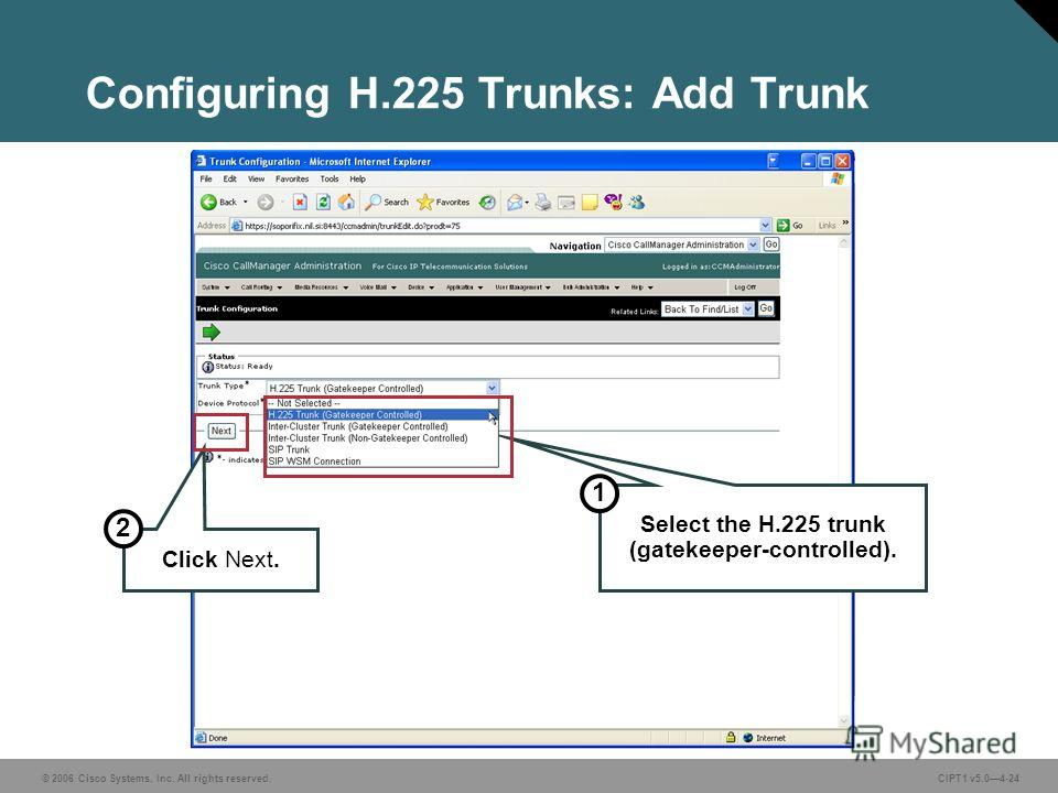 © 2006 Cisco Systems, Inc. All rights reserved. CIPT1 v5.04-24 Configuring H.225 Trunks: Add Trunk Select the H.225 trunk (gatekeeper-controlled). 1 Click Next. 2