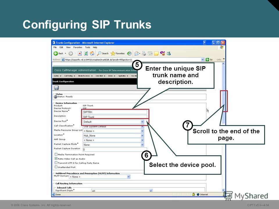 © 2006 Cisco Systems, Inc. All rights reserved. CIPT1 v5.04-34 Configuring SIP Trunks Enter the unique SIP trunk name and description. 5 Select the device pool. 6 Scroll to the end of the page. 7