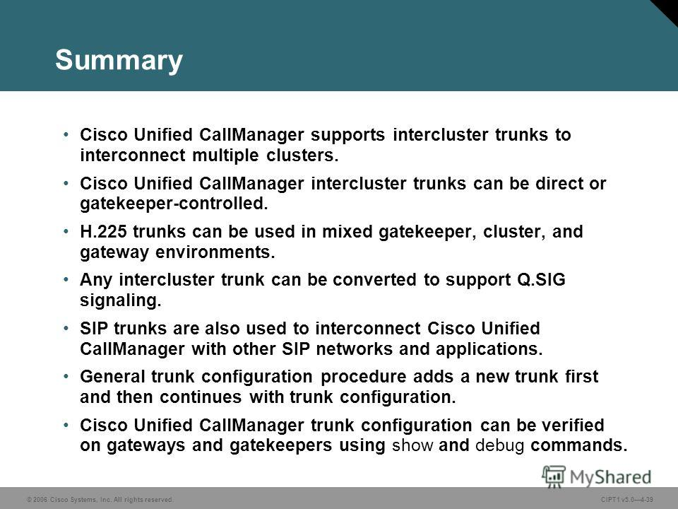 © 2006 Cisco Systems, Inc. All rights reserved. CIPT1 v5.04-39 Summary Cisco Unified CallManager supports intercluster trunks to interconnect multiple clusters. Cisco Unified CallManager intercluster trunks can be direct or gatekeeper-controlled. H.2