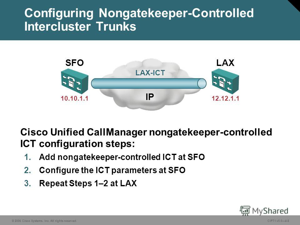 © 2006 Cisco Systems, Inc. All rights reserved. CIPT1 v5.04-8 Configuring Nongatekeeper-Controlled Intercluster Trunks IP LAX-ICT 10.10.1.112.12.1.1 Cisco Unified CallManager nongatekeeper-controlled ICT configuration steps: 1. Add nongatekeeper-cont