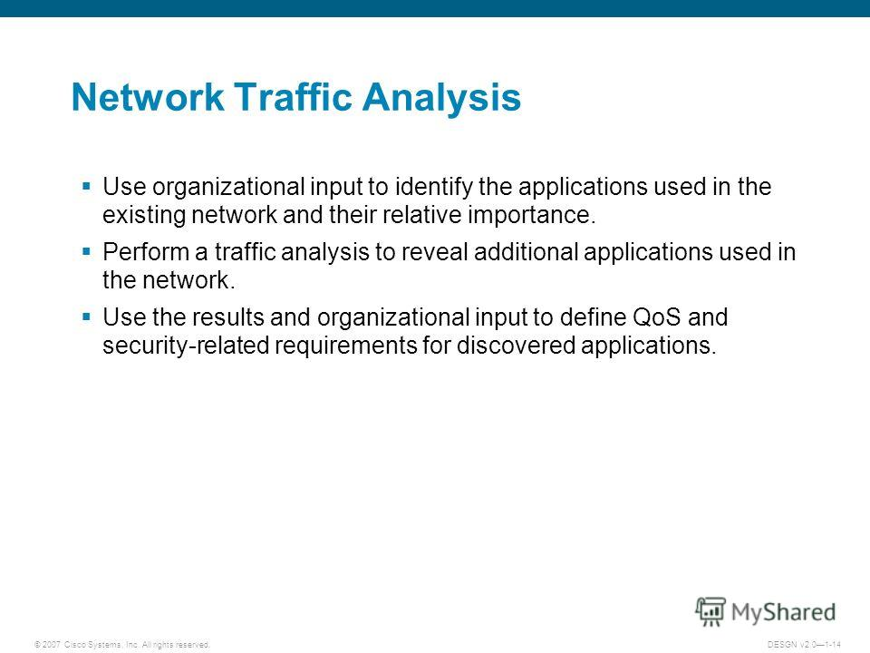 © 2007 Cisco Systems, Inc. All rights reserved.DESGN v2.01-14 Network Traffic Analysis Use organizational input to identify the applications used in the existing network and their relative importance. Perform a traffic analysis to reveal additional a