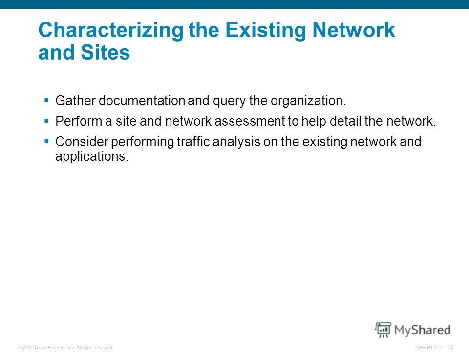© 2007 Cisco Systems, Inc. All rights reserved.DESGN v2.01-2 Characterizing the Existing Network and Sites Gather documentation and query the organization. Perform a site and network assessment to help detail the network. Consider performing traffic