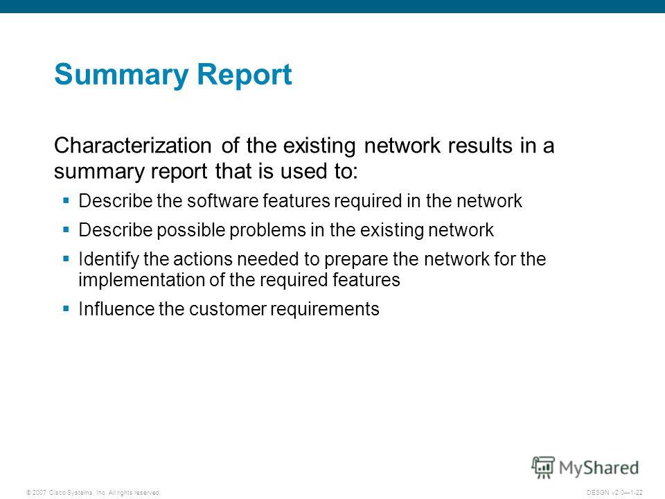 © 2007 Cisco Systems, Inc. All rights reserved.DESGN v2.01-22 Summary Report Characterization of the existing network results in a summary report that is used to: Describe the software features required in the network Describe possible problems in th