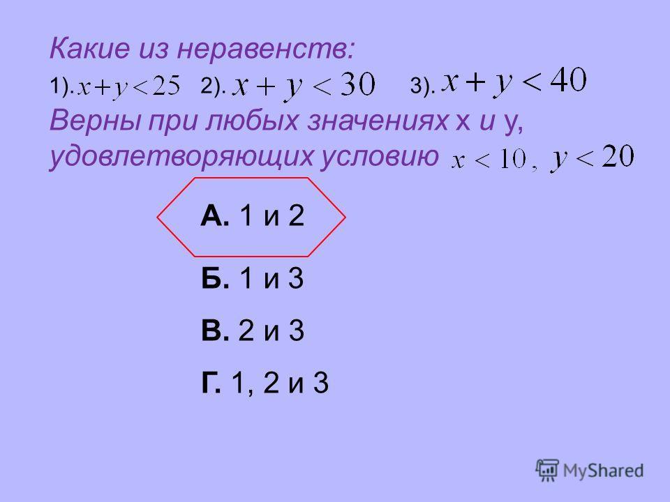 Какие из неравенств: Верны при любых значениях x и y, удовлетворяющих условию 1).2).3). А. 1 и 2 Б. 1 и 3 В. 2 и 3 Г. 1, 2 и 3