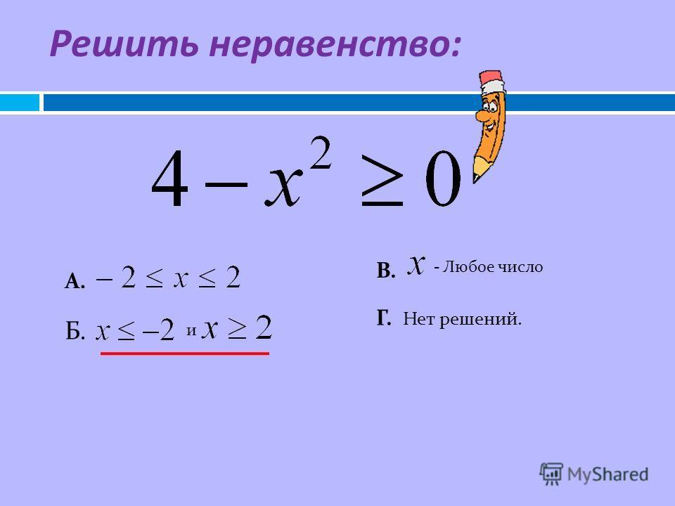 Решить неравенство : А. и Б. В. - Любое число Г. Нет решений.