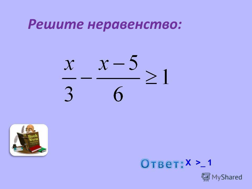 Решите неравенство : Х >_ 1