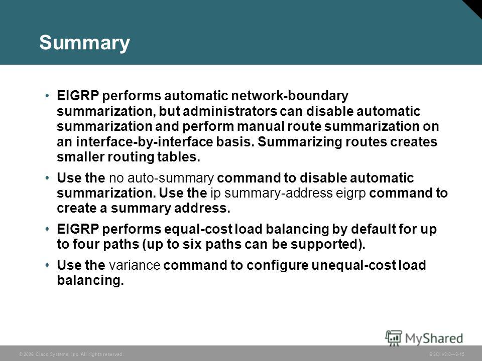 © 2006 Cisco Systems, Inc. All rights reserved. BSCI v3.02-15 Summary EIGRP performs automatic network-boundary summarization, but administrators can disable automatic summarization and perform manual route summarization on an interface-by-interface