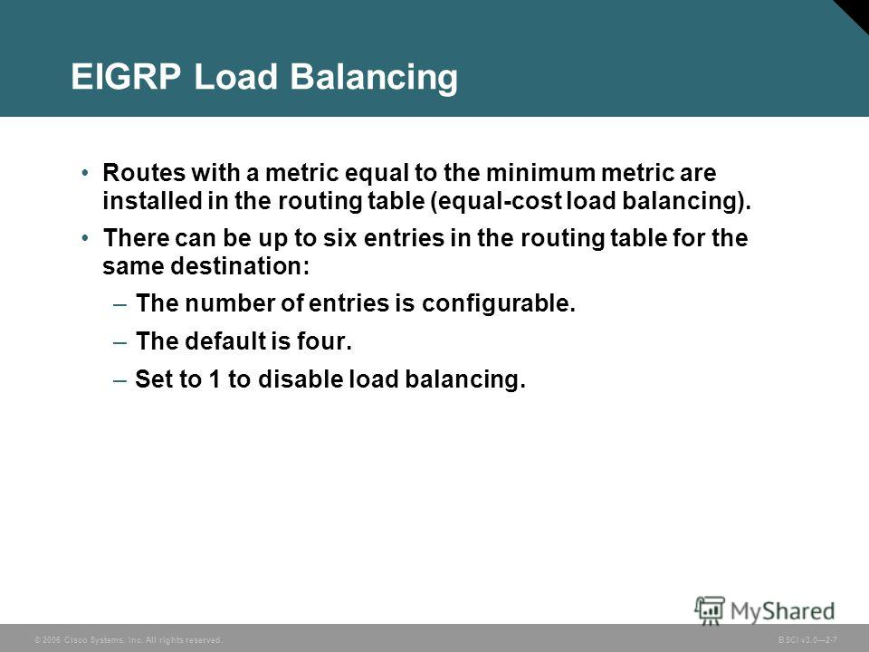 © 2006 Cisco Systems, Inc. All rights reserved. BSCI v3.02-7 EIGRP Load Balancing Routes with a metric equal to the minimum metric are installed in the routing table (equal-cost load balancing). There can be up to six entries in the routing table for