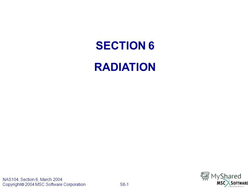 S6-1 NAS104, Section 6, March 2004 Copyright 2004 MSC.Software Corporation SECTION 6 RADIATION