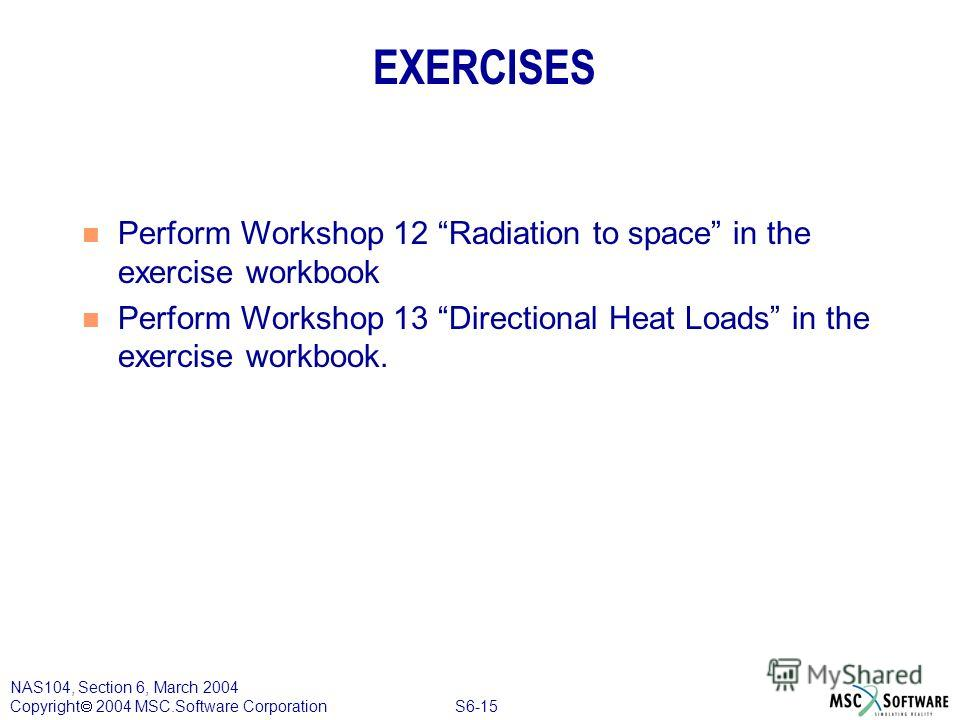 S6-15 NAS104, Section 6, March 2004 Copyright 2004 MSC.Software Corporation n Perform Workshop 12 Radiation to space in the exercise workbook n Perform Workshop 13 Directional Heat Loads in the exercise workbook. EXERCISES