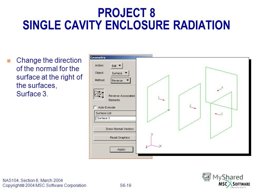 S6-19 NAS104, Section 6, March 2004 Copyright 2004 MSC.Software Corporation PROJECT 8 SINGLE CAVITY ENCLOSURE RADIATION n Change the direction of the normal for the surface at the right of the surfaces, Surface 3.